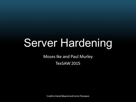 Server Hardening Moses Ike and Paul Murley TexSAW 2015 Credit to Daniel Waymel and Corrin Thompson.