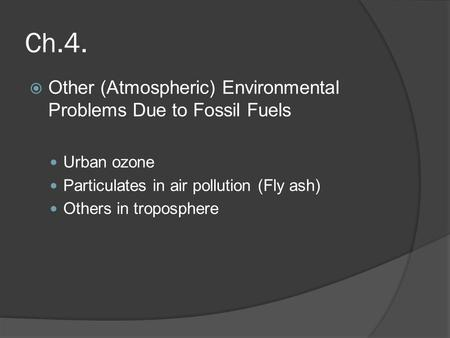Ch.4.  Other (Atmospheric) Environmental Problems Due to Fossil Fuels Urban ozone Particulates in air pollution (Fly ash) Others in troposphere.