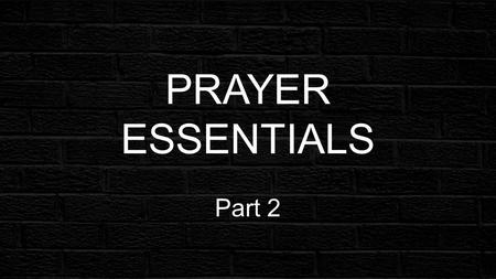 PRAYER ESSENTIALS Part 2. PRAYER ESSENTIALS PRAYER MATTERSs You have not because you ask not... James 4:2.
