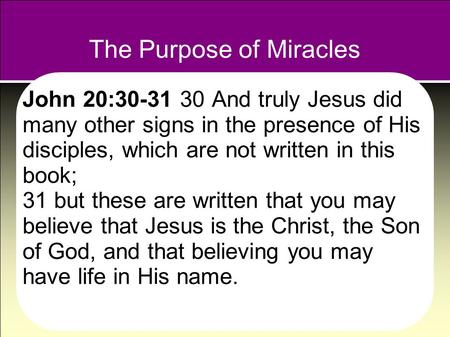 The Purpose of Miracles John 20:30-31 30 And truly Jesus did many other signs in the presence of His disciples, which are not written in this book; 31.