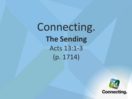Connecting. The Sending Acts 13:1-3 (p. 1714). The point of worship is not just to experience God in a special time it is to learn to experience God in.