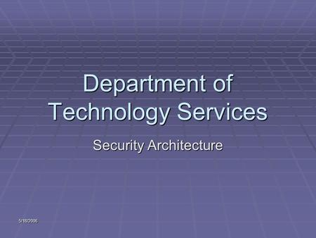 5/18/2006 Department of Technology Services Security Architecture.