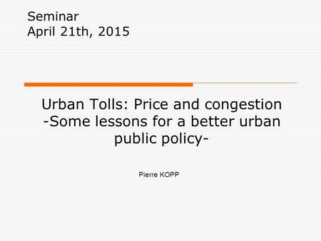 Urban Tolls: Price and congestion -Some lessons for a better urban public policy- Seminar April 21th, 2015 Pierre KOPP.