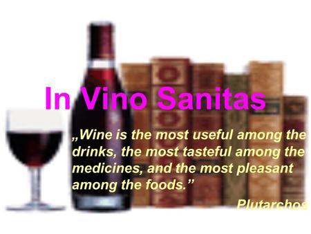 "In Vino Sanitas ""Wine is the most useful among the drinks, the most tasteful among the medicines, and the most pleasant among the foods."" Plutarchos."