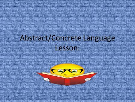 Abstract/Concrete Language Lesson:. Abstract Language Abstract terms refer to ideas or concepts; they have no physical referents. Ex. love, success, freedom,