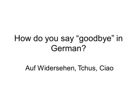 "How do you say ""goodbye"" in German? Auf Widersehen, Tchus, Ciao."