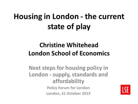 Housing in London - the current state of play Christine Whitehead London School of Economics Next steps for housing policy in London - supply, standards.