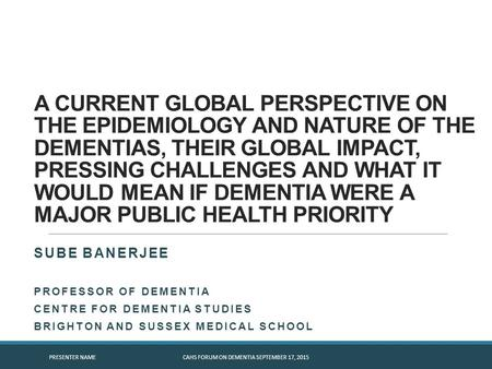 A CURRENT GLOBAL PERSPECTIVE ON THE EPIDEMIOLOGY AND NATURE OF THE DEMENTIAS, THEIR GLOBAL IMPACT, PRESSING CHALLENGES AND WHAT IT WOULD MEAN IF DEMENTIA.