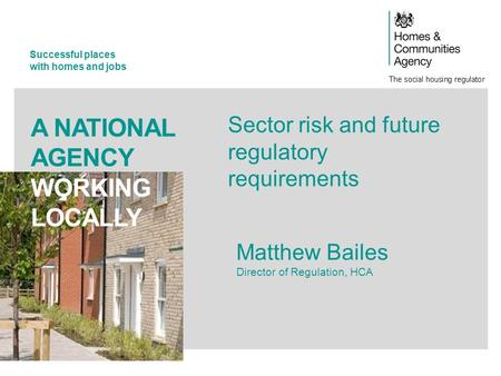 Successful places with homes and jobs A NATIONAL AGENCY WORKING LOCALLY Sector risk and future regulatory requirements Matthew Bailes Director of Regulation,