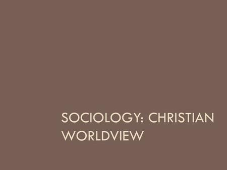 SOCIOLOGY: CHRISTIAN WORLDVIEW. Introduction  How do you think American culture has shaped the Christian worldview?  How do you think American culture.