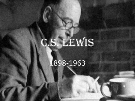 C.S. Lewis 1898-1963. The Chronicles of Narnia- A series of 7 Space Trilogy Pilgrims regress The allegory of Love The Screw tape letters.
