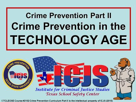 ©TCLEOSE Course #2102 Crime Prevention Curriculum Part II is the intellectual property of ICJS (2010) Crime Prevention Part II Crime Prevention in the.