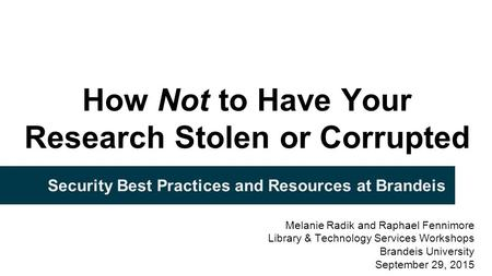 How Not to Have Your Research Stolen or Corrupted Security Best Practices and Resources at Brandeis Melanie Radik and Raphael Fennimore Library & Technology.