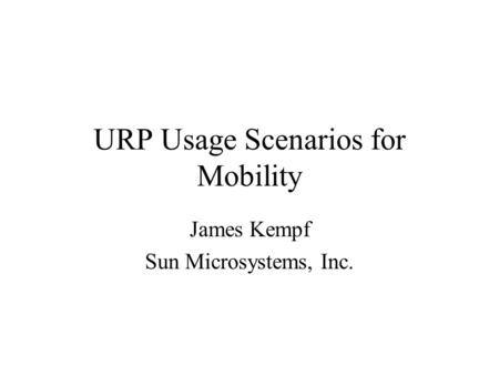 URP Usage Scenarios for Mobility James Kempf Sun Microsystems, Inc.