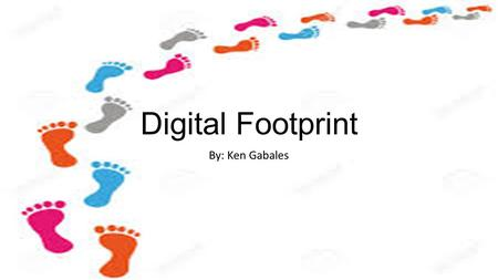 Digital Footprint By: Ken Gabales. 1. Don't post any personal information online like your address, email address or mobile number. 2. Think carefully.