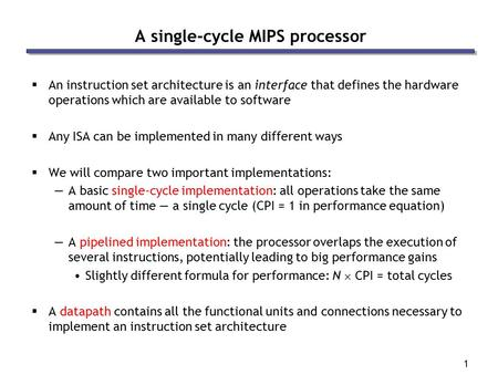 1 A single-cycle MIPS processor  An instruction set architecture is an interface that defines the hardware operations which are available to software.