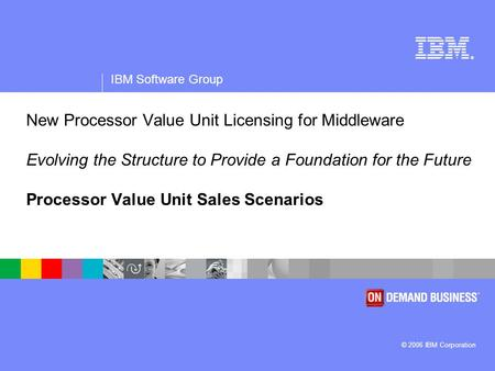® IBM Software Group © 2006 IBM Corporation New Processor Value Unit Licensing for Middleware Evolving the Structure to Provide a Foundation for the Future.