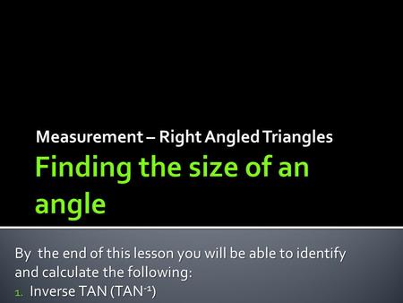 Measurement – Right Angled Triangles By the end of this lesson you will be able to identify and calculate the following: 1. Inverse TAN (TAN -1 )
