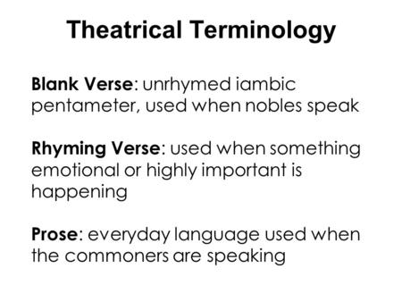 Theatrical Terminology Blank Verse : unrhymed iambic pentameter, used when nobles speak Rhyming Verse : used when something emotional or highly important.
