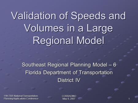 11th TRB National Transportation Planning Applications Conference CORRADINO May 9, 2007 1 Validation of Speeds and Volumes in a Large Regional Model Southeast.