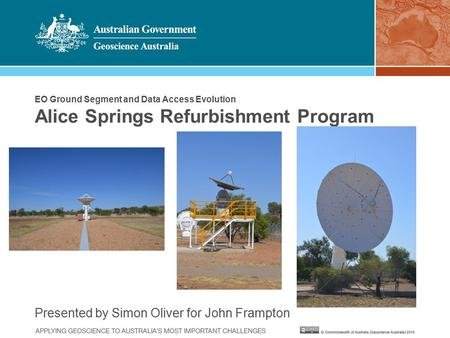 EO Ground Segment and Data Access Evolution Alice Springs Refurbishment Program Presented by Simon Oliver for John Frampton.