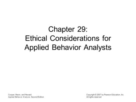 Cooper, Heron, and Heward Applied Behavior Analysis, Second Edition Copyright © 2007 by Pearson Education, Inc. All rights reserved Chapter 29: Ethical.