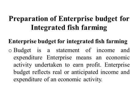 Preparation of Enterprise budget for Integrated fish farming Enterprise budget for integrated fish farming o Budget is a statement of income and expenditure.