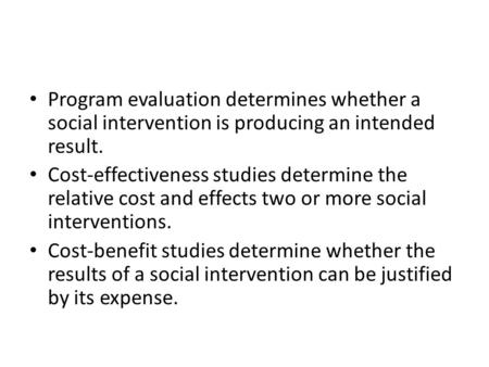 Program evaluation determines whether a social intervention is producing an intended result. Cost-effectiveness studies determine the relative cost and.