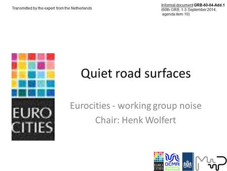 Quiet road surfaces Eurocities - working group noise Chair: Henk Wolfert Transmitted by the expert from the Netherlands Informal document GRB-60-04-Add.1.