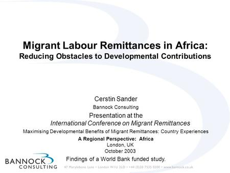 Migrant Labour Remittances in Africa: Reducing Obstacles to Developmental Contributions Cerstin Sander Bannock Consulting Presentation at the International.