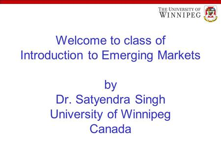 Welcome to class of Introduction to Emerging Markets by Dr. Satyendra Singh University of Winnipeg Canada.