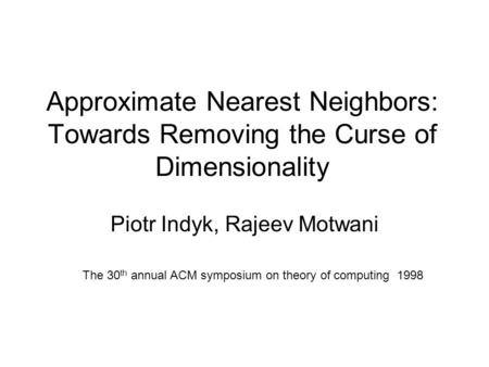 Approximate Nearest Neighbors: Towards Removing the Curse of Dimensionality Piotr Indyk, Rajeev Motwani The 30 th annual ACM symposium on theory of computing.