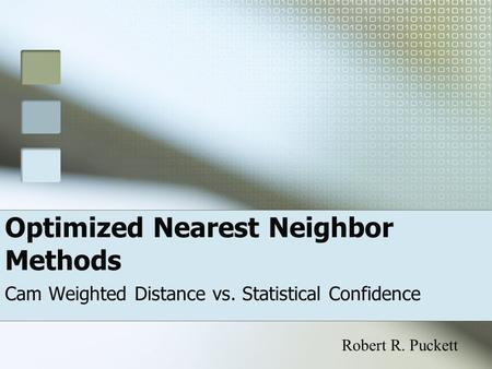 Optimized Nearest Neighbor Methods Cam Weighted Distance vs. Statistical Confidence Robert R. Puckett.