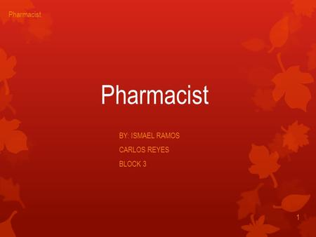 Pharmacist BY: ISMAEL RAMOS CARLOS REYES BLOCK 3 1 Pharmacist.