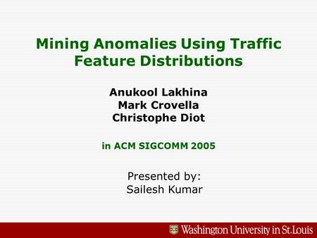 Mining Anomalies Using Traffic Feature Distributions Anukool Lakhina Mark Crovella Christophe Diot in ACM SIGCOMM 2005 Presented by: Sailesh Kumar.