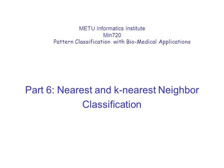 METU Informatics Institute Min720 Pattern Classification with Bio-Medical Applications Part 6: Nearest and k-nearest Neighbor Classification.