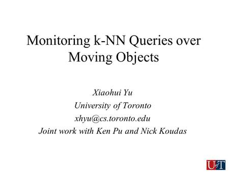 Monitoring k-NN Queries over Moving Objects Xiaohui Yu University of Toronto Joint work with Ken Pu and Nick Koudas.