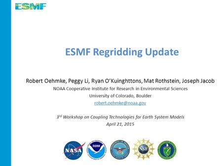 ESMF Regridding Update Robert Oehmke, Peggy Li, Ryan O'Kuinghttons, Mat Rothstein, Joseph Jacob NOAA Cooperative Institute for Research in Environmental.