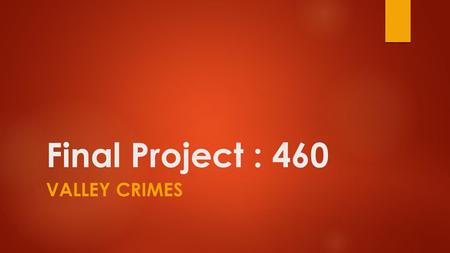 Final Project : 460 VALLEY CRIMES. Chontanat Suwan Geography 460 : Spatial Analysis Prof. Steven Graves, Ph.D.