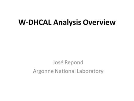 W-DHCAL Analysis Overview José Repond Argonne National Laboratory.