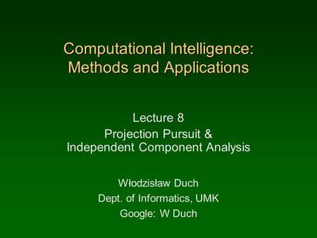 Computational Intelligence: Methods and Applications Lecture 8 Projection Pursuit & Independent Component Analysis Włodzisław Duch Dept. of Informatics,