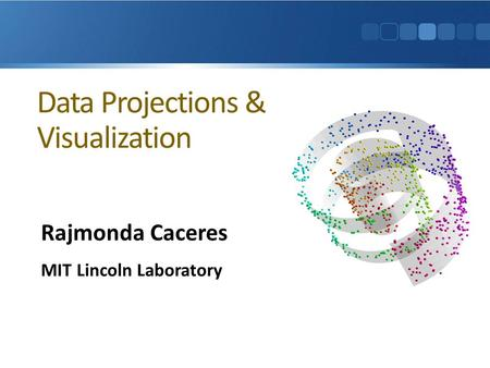 Data Projections & Visualization Rajmonda Caceres MIT Lincoln Laboratory.