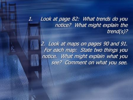 1.Look at page 82: What trends do you notice? What might explain the trend(s)? 2. Look at maps on pages 90 and 91. For each map: State two things you notice.
