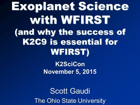 Exoplanet Science with WFIRST (and why the success of K2C9 is essential for WFIRST) K2SciCon November 5, 2015 Scott Gaudi The Ohio State University.