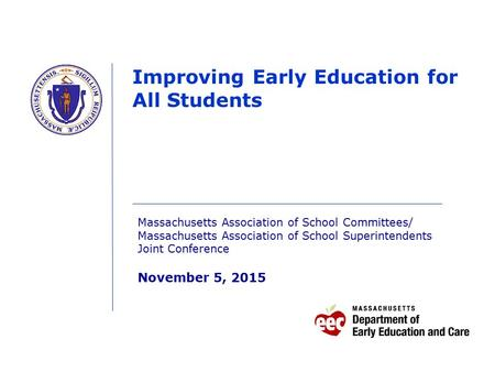Improving Early Education for All Students Massachusetts Association of School Committees/ Massachusetts Association of School Superintendents Joint Conference.
