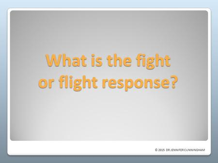 © 2015 DR JENNIFER CUNNINGHAM What is the fight or flight response?