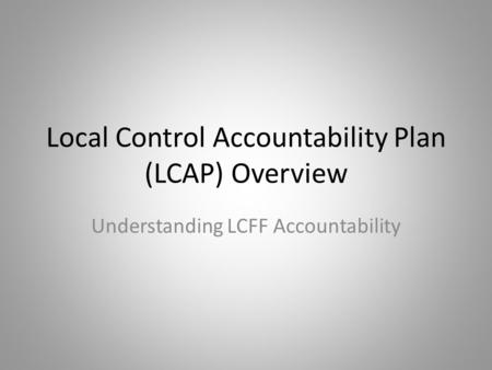 Local Control Accountability Plan (LCAP) Overview Understanding LCFF Accountability.
