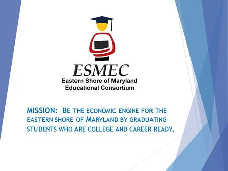 MISSION: B E THE ECONOMIC ENGINE FOR THE EASTERN SHORE OF M ARYLAND BY GRADUATING STUDENTS WHO ARE COLLEGE AND CAREER READY.