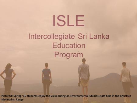 Intercollegiate Sri Lanka Education Program ISLE Pictured: Spring '15 students enjoy the view during an Environmental Studies class hike in the Knuckles.