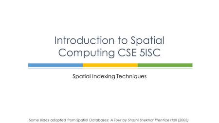Spatial Indexing Techniques Introduction to Spatial Computing CSE 5ISC Some slides adapted from Spatial Databases: A Tour by Shashi Shekhar Prentice Hall.